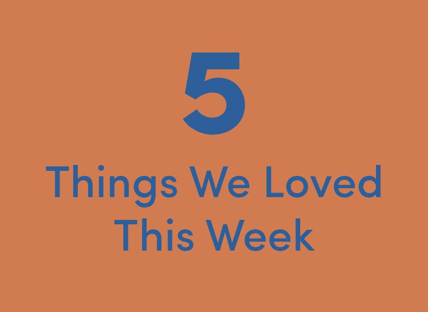 things we loved this week